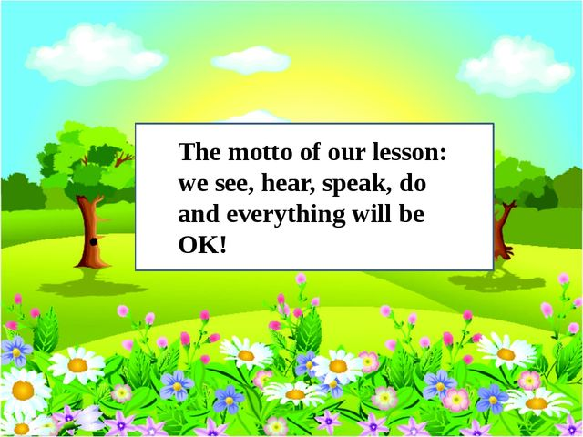 The motto of our lesson: we see, hear, speak, do and everything will be OK!