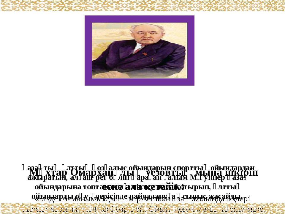 Мұхтар Омарханұлы Әуезовтың мына пікірін еске ала кетейік: «Біздің заманымыз...