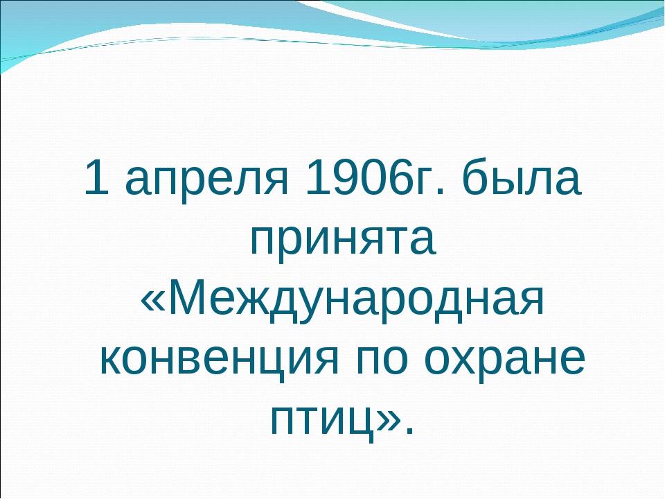 1 апреля 1906г. была принята «Международная конвенция по охране птиц».