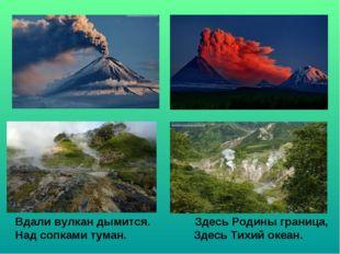 Вдали вулкан дымится. Здесь Родины граница, Над сопками туман. Здесь Тихий ок