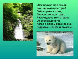 «Как велика моя земля, Как широки просторы! Озёра, реки и поля, Леса, и степь