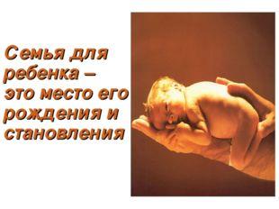Семья для ребенка – это место его рождения и становления