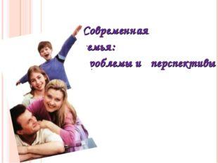 Современная семья: проблемы и перспективы