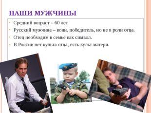 НАШИ МУЖЧИНЫ Средний возраст – 60 лет. Русский мужчина – воин, победитель, но