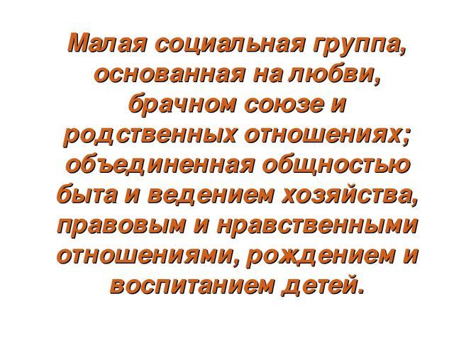 Малая социальная группа, основанная на любви, брачном союзе и родственных от...