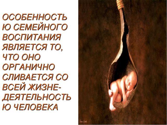 ОСОБЕННОСТЬЮ СЕМЕЙНОГО ВОСПИТАНИЯ ЯВЛЯЕТСЯ ТО, ЧТО ОНО ОРГАНИЧНО СЛИВАЕТСЯ СО...