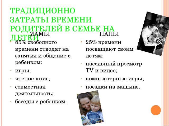 ТРАДИЦИОННО ЗАТРАТЫ ВРЕМЕНИ РОДИТЕЛЕЙ В СЕМЬЕ НА ДЕТЕЙ МАМЫ 85% свободного вр...