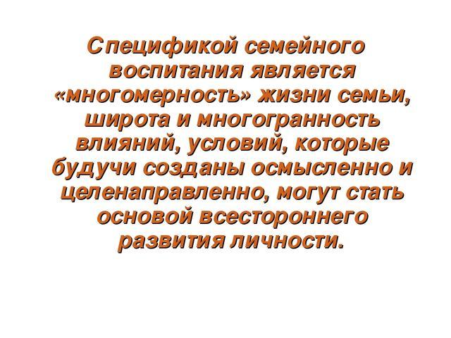 Спецификой семейного воспитания является «многомерность» жизни семьи, широта...