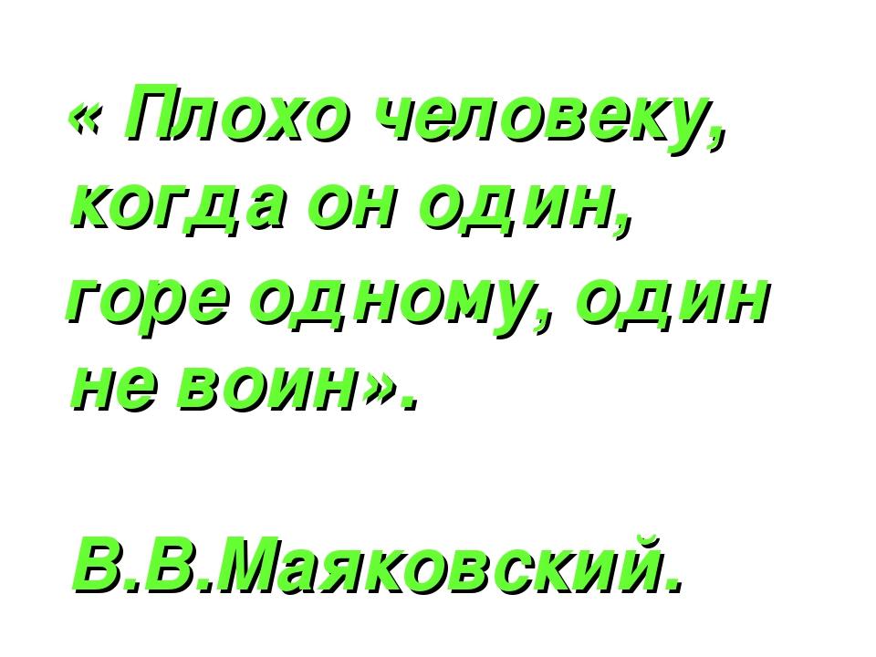 « Плохо человеку, когда он один, горе одному, один не воин». В.В.Маяковский.