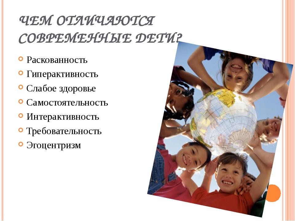ЧЕМ ОТЛИЧАЮТСЯ СОВРЕМЕННЫЕ ДЕТИ? Раскованность Гиперактивность Слабое здоровь...