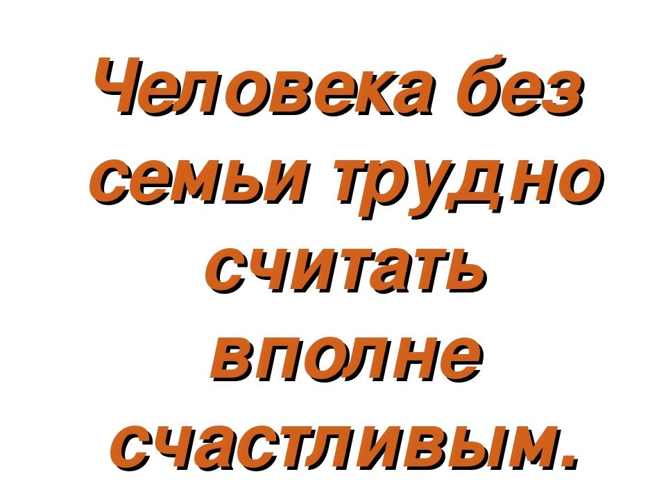 Человека без семьи трудно считать вполне счастливым.