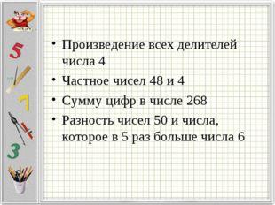 Произведение всех делителей числа 4 Частное чисел 48 и 4 Сумму цифр в числе 2