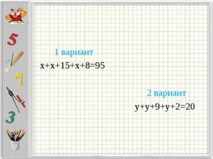 1 вариант х+х+15+х+8=95 2 вариант у+у+9+у+2=20