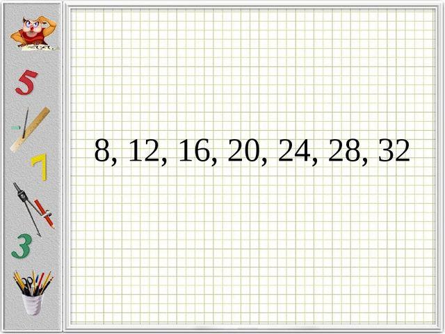 8, 12, 16, 20, 24, 28, 32