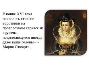 В конце XVI века появились стоячие воротники на проволочном каркасе из кружев