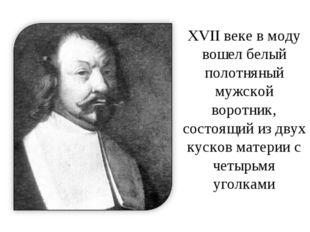 XVII веке в моду вошел белый полотняный мужской воротник, состоящий из двух к