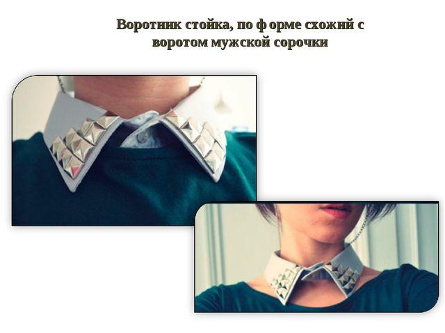 Воротник стойка, по форме схожий с воротом мужской сорочки