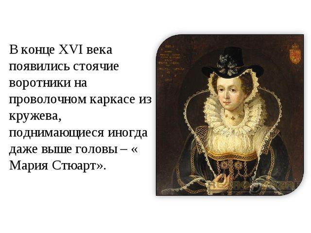 В конце XVI века появились стоячие воротники на проволочном каркасе из кружев...