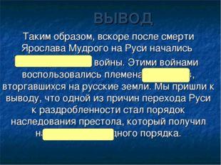 ВЫВОД Таким образом, вскоре после смерти Ярослава Мудрого на Руси начались ме