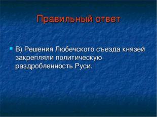 Правильный ответ В) Решения Любечского съезда князей закрепляли политическую