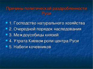 Причины политической раздробленности Руси 1. Господство натурального хозяйств