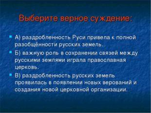 Выберите верное суждение: А) раздробленность Руси привела к полной разобщённо