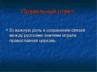 Правильный ответ: Б) важную роль в сохранении связей между русскими землями и