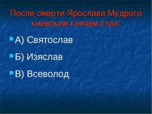 После смерти Ярослава Мудрого киевским князем стал: А) Святослав Б) Изяслав В