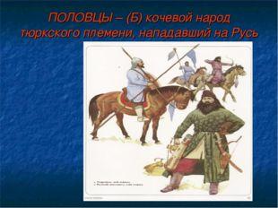 ПОЛОВЦЫ – (Б) кочевой народ тюркского племени, нападавший на Русь