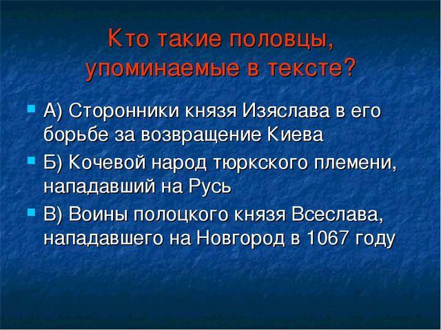 Кто такие половцы, упоминаемые в тексте? А) Сторонники князя Изяслава в его б...