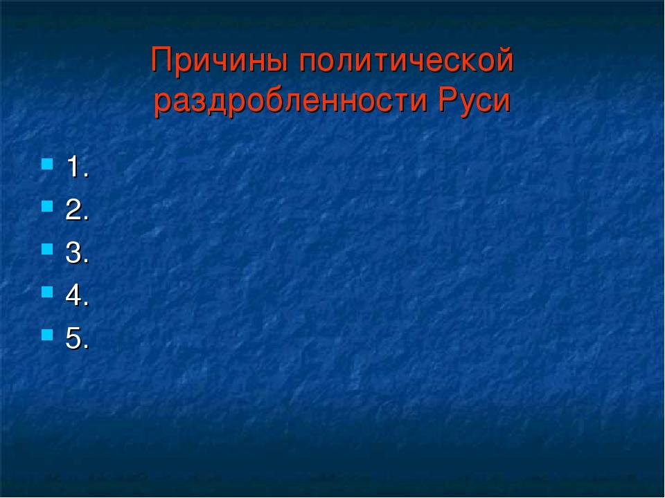 Причины политической раздробленности Руси 1. 2. 3. 4. 5.
