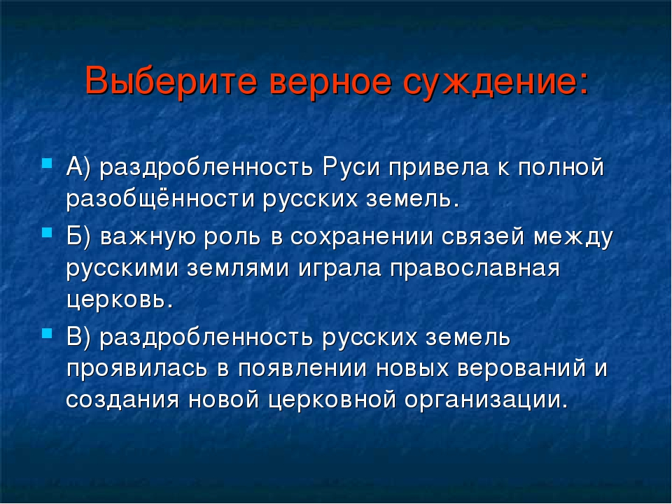 Выберите верное суждение: А) раздробленность Руси привела к полной разобщённо...