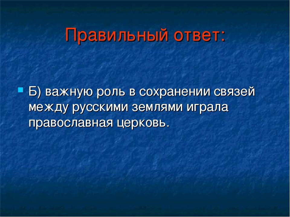 Правильный ответ: Б) важную роль в сохранении связей между русскими землями и...
