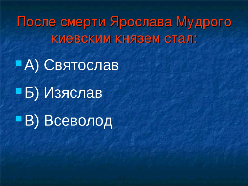После смерти Ярослава Мудрого киевским князем стал: А) Святослав Б) Изяслав В...