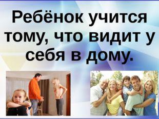 Ребёнок учится тому, что видит у себя в дому.