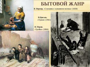 БЫТОВОЙ ЖАНР В. Перов. «Тройка» (1866) Я. Вермер. «Служанка с кувшином молок