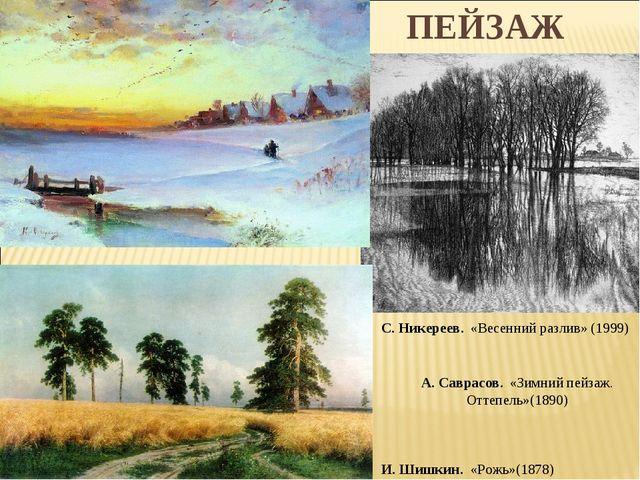 ПЕЙЗАЖ И. Шишкин. «Рожь»(1878) С. Никереев. «Весенний разлив» (1999) А. Савр...