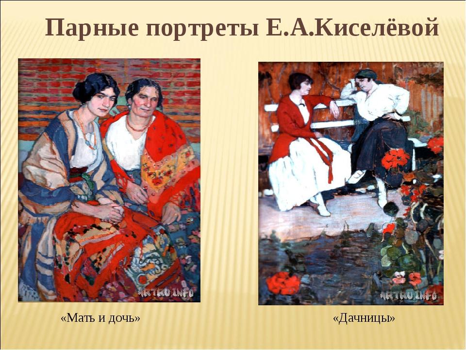 «Мать и дочь» «Дачницы» Парные портреты Е.А.Киселёвой