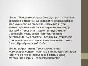 Михаил Ярославич сыграл большую роль в истории Тверского княжества. Он первы