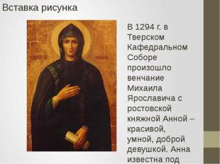 В 1294 г. в Тверском Кафедральном Соборе произошло венчание Михаила Ярославич