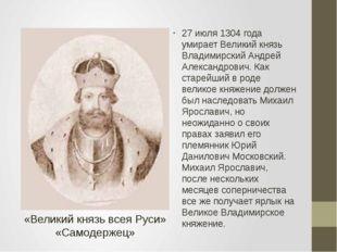 27 июля 1304 года умирает Великий князь Владимирский Андрей Александрович. К