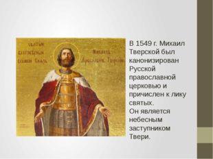 В 1549 г. Михаил Тверской был канонизирован Русской православной церковью и п