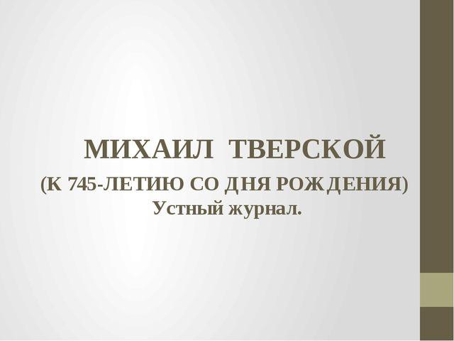 МИХАИЛ ТВЕРСКОЙ (К 745-ЛЕТИЮ СО ДНЯ РОЖДЕНИЯ) Устный журнал.