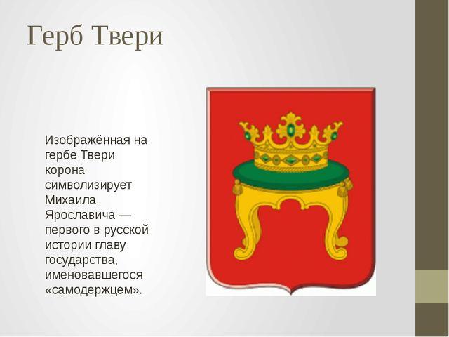 Герб Твери Изображённая на гербе Твери корона символизирует Михаила Ярославич...