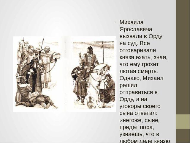 Михаила Ярославича вызвали в Орду на суд. Все отговаривали князя ехать, зная,...