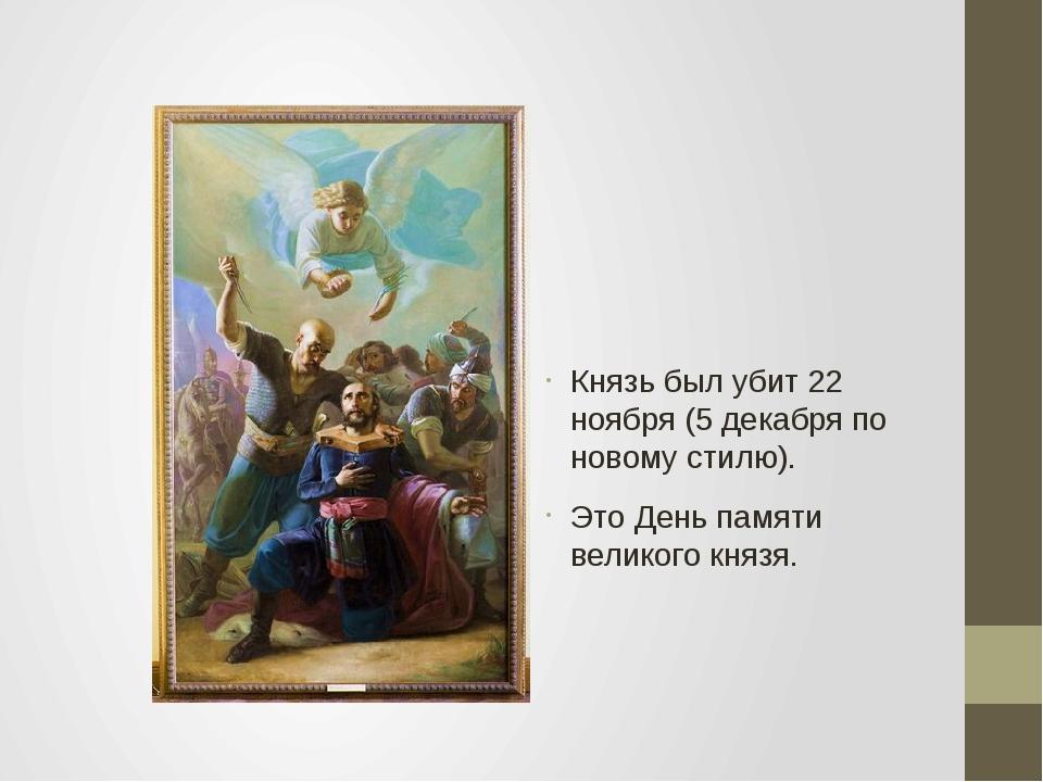 Князь был убит 22 ноября (5 декабря по новому стилю). Это День памяти великог...