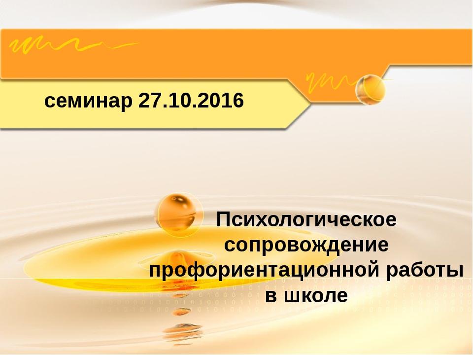 Психологическое сопровождение профориентационной работы в школе семинар 27.10...