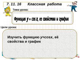 7. 11. 16 Классная работа Цели урока: Тема урока: Изучить функцию у=cosx, её