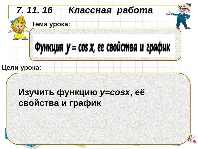 7. 11. 16 Классная работа Цели урока: Тема урока: Изучить функцию у=cosx, её...