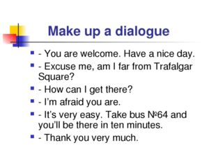 Make up a dialogue - You are welcome. Have a nice day. - Excuse me, am I far